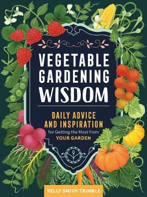 Vegetable Gardening Wisdom: Daily Advice and Inspiration for Getting the Most from Your Garden by Kelly Smith Trimble