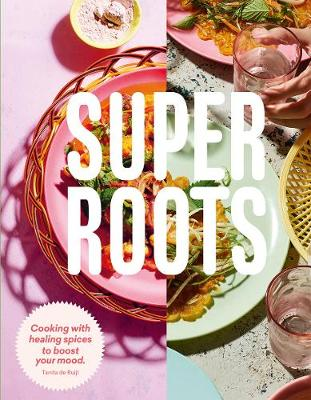 Super Roots: Cooking with Healing Spices to Boost Your Mood by Tanita de Ruijt