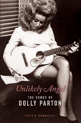 Unlikely Angel: The Songs of Dolly Parton by Lydia R. Hamessley