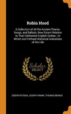 Robin Hood: A Collection of All the Ancient Poems, Songs, and Ballads, Now Extant Relative to That Celebrated English Outlaw; To Which Are Prefixed Historical Anecdotes of His Life by Joseph Ritson
