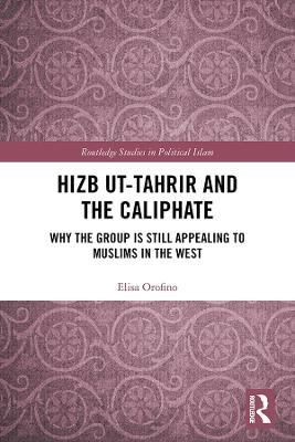 Hizb ut-Tahrir and the Caliphate: Why the Group is Still Appealing to Muslims in the West by Elisa Orofino