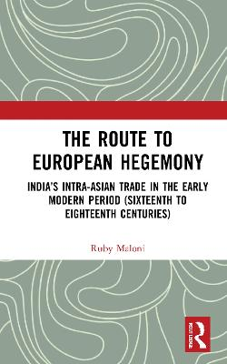 The Route to European Hegemony: India's Intra-Asian Trade in the Early Modern Period (Sixteenth to Eighteenth Centuries) book