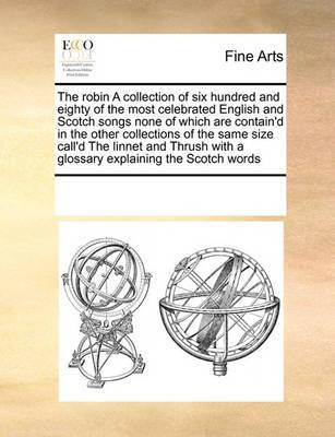 The Robin a Collection of Six Hundred and Eighty of the Most Celebrated English and Scotch Songs None of Which Are Contain'd in the Other Collections of the Same Size Call'd the Linnet and Thrush with a Glossary Explaining the Scotch Words by Multiple Contributors