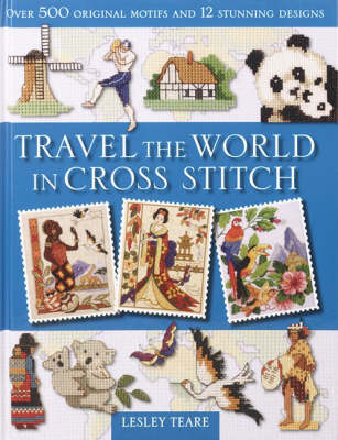 Travel the World in Cross Stitch: Over 500 Original Motifs and 12 Stunning Designs by Lesley Teare