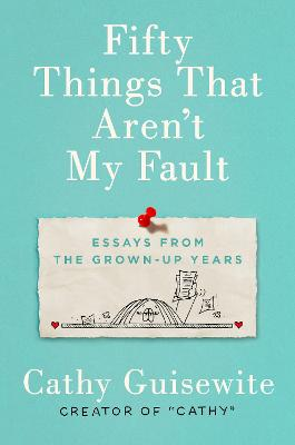 Fifty Things That Aren't My Fault: Essays from the Grown-Up Years by Kathy Guisewite