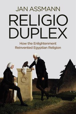 Religio Duplex: How the Enlightenment Reinvented Egyptian Religion by Jan Assmann