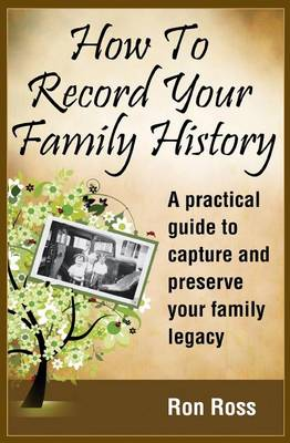 How to Record Your Family History by Ronald D Ross
