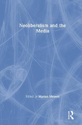 Neoliberalism and the Media by Marian Meyers