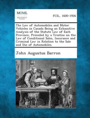 The Law of Automobiles and Motor Vehicles in Canada Being an Exhaustive Analysis of the Statute Law of Each Province, Preceded by a Treatise on the La by John Augustus Barron