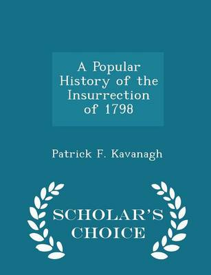 A Popular History of the Insurrection of 1798 - Scholar's Choice Edition by Patrick F Kavanagh