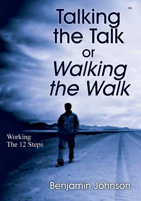 Talking the Talk or Walking the Walk: Working the 12 Steps by Benjamin Johnson