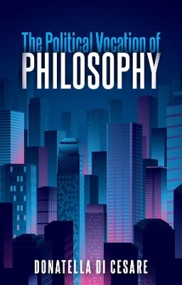 The Political Vocation of Philosophy by Donatella Di Cesare