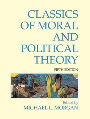 Classics of Moral and Political Theory by Michael L. Morgan