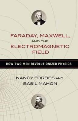 Faraday, Maxwell, And The Electromagnetic Field by Nancy Forbes