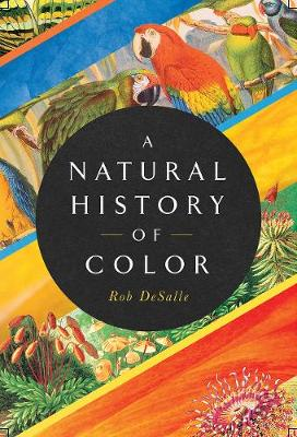 A Natural History of Color: The Science Behind What We See and How We See it by Rob DeSalle