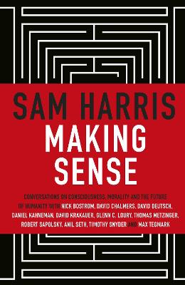 Making Sense: Conversations on Consciousness, Morality and the Future of Humanity by Sam Harris