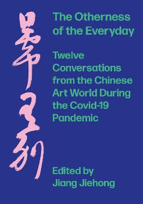 The Otherness of the Everyday: Twelve Conversations from Chinese Art World During the Pandemic by JIANG Jiehong