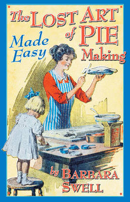 The Lost Art of Pie Making by Barbara Swell