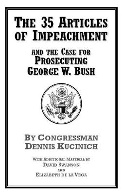 35 Articles Of Impeachment And The Case For Prosecuting George W. Bush by Dennis Kucinich