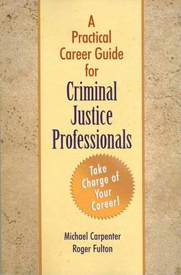 A Practical Career Guide for Criminal Justice Professionals by Michael J Carpenter