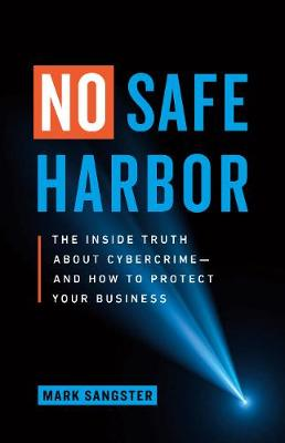 No Safe Harbor: The Inside Truth About Cybercrime-and How To Protect Your Business by Mark Sangster