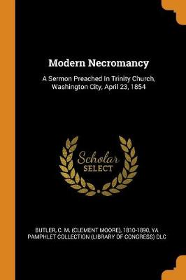 Modern Necromancy: A Sermon Preached in Trinity Church, Washington City, April 23, 1854 by C M (Clement Moore) 1810-1890 Butler