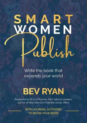 Smart Women Publish: Write the book that elevates you in your business or profession by Bev Ryan