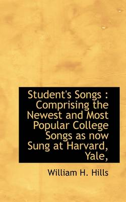 Student's Songs: Comprising the Newest and Most Popular College Songs as Now Sung at Harvard, Yale, by William H Hills