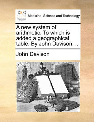 A New System of Arithmetic. to Which Is Added a Geographical Table. by John Davison, by John Davison
