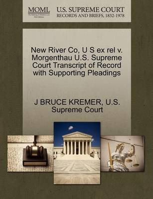 New River Co, U S Ex Rel V. Morgenthau U.S. Supreme Court Transcript of Record with Supporting Pleadings by J Bruce Kremer
