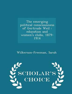 The Emerging Political Consciousness of Gertrude Weil: Education and Women's Clubs, 1879-1914 - Scholar's Choice Edition by Sarah Wilkerson-Freeman
