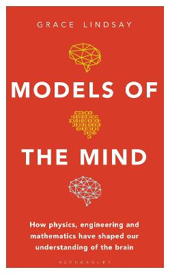 Models of the Mind: How Physics, Engineering and Mathematics Have Shaped Our Understanding of the Brain by Grace Lindsay