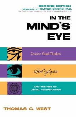 In the Mind's Eye: Creative Visual Thinkers, Gifted Dyslexics, and the Rise of Visual Technologies by Thomas G. West