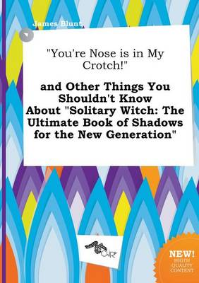 You're Nose Is in My Crotch! and Other Things You Shouldn't Know about Solitary Witch: The Ultimate Book of Shadows for the New Generation by James Blunt