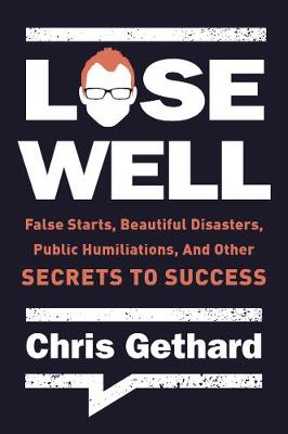 Lose Well: False Starts, Beautiful Disasters, Public Humiliations, and Other Secrets to Success book