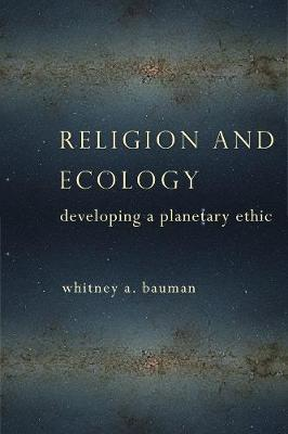 Religion and Ecology: Developing a Planetary Ethic by Whitney A. Bauman