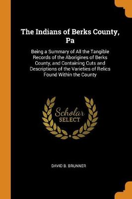The Indians of Berks County, Pa: Being a Summary of All the Tangible Records of the Aborigines of Berks County, and Containing Cuts and Descriptions of the Varieties of Relics Found Within the County by David B Brunner