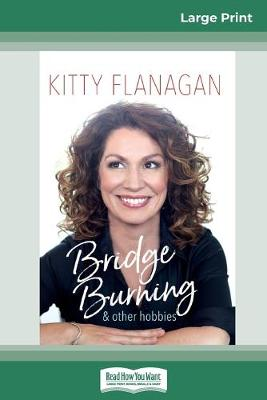 Bridge Burning and Other Hobbies (16pt Large Print Edition) by Kitty Flanagan