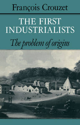 The First Industrialists by Francois Crouzet