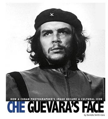 Che Guevara's Face: How a Cuban Photographer's Image Became a Cultural Icon by Danielle Smith-Llera