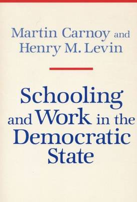 Schooling and Work in the Democratic State by Martin Carnoy