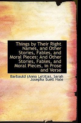 Things by Their Right Names, and Other Stories, Fables, and Moral Pieces: And Other Stories, Fables, by Anna Letitia Barbauld