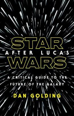 Star Wars after Lucas: A Critical Guide to the Future of the Galaxy by Dan Golding