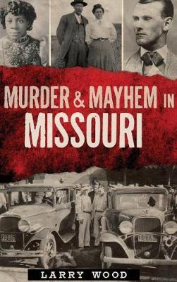 Murder & Mayhem in Missouri by Larry Wood
