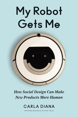 My Robot Gets Me: How Social Design Can Make New Products More Human book