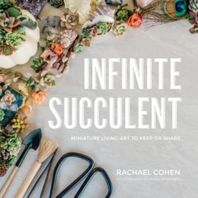 Infinite Succulent: Miniature Living Art to Keep or Share by Rachael Cohen
