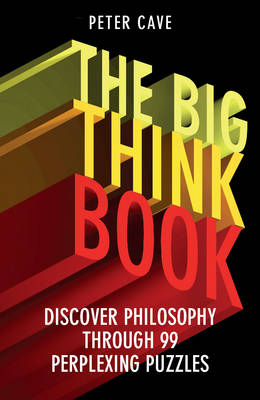 The Big Think Book: Discover Philosophy Through 99 Perplexing Problems by Peter Cave