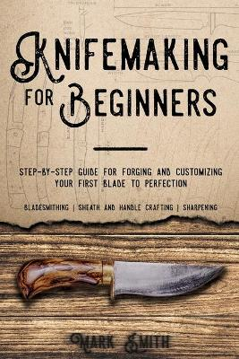 Knifemaking for Beginners: Step-by-Step Guide for Forging and Customizing Your First Knife to Perfection (Bladesmithing, Sheath and Handle Crafting, Sharpening) by Mark Smith