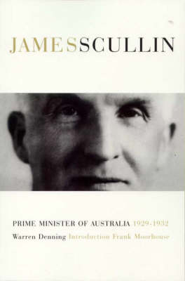 James Henry Scullin: Prime Minister of Australia 1929-1932 by Warren Denning