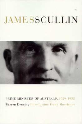 James Henry Scullin: Prime Minister of Australia 1929-1932 by Warren Denning